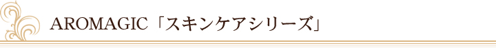 AROMAGIC「スキンケアシリーズ」
